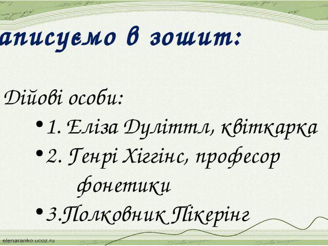 Записуємо в зошит: 3. Дійові особи: 1. Еліза Дуліттл, квіткарка 2. Генрі Хігг...