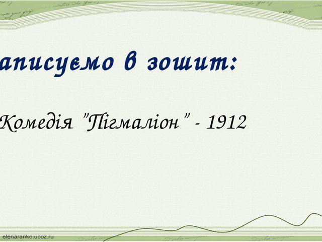 """Записуємо в зошит: 1.Комедія """"Пігмаліон"""" - 1912"""