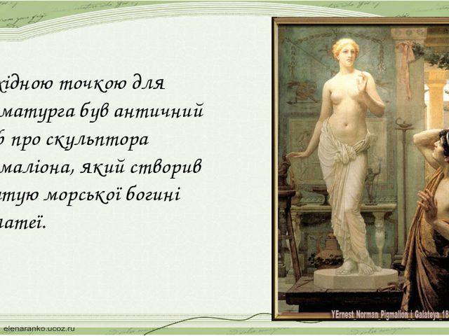 Вихідною точкою для драматурга був античний міф про скульптора Пігмаліона, як...