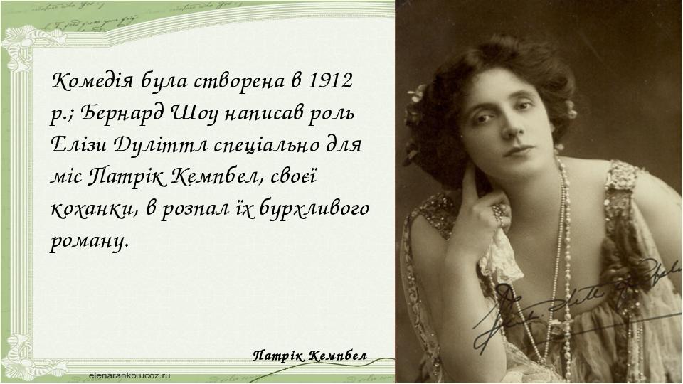 Комедія була створена в 1912 р.; Бернард Шоу написав роль Елізи Дуліттл спеці...