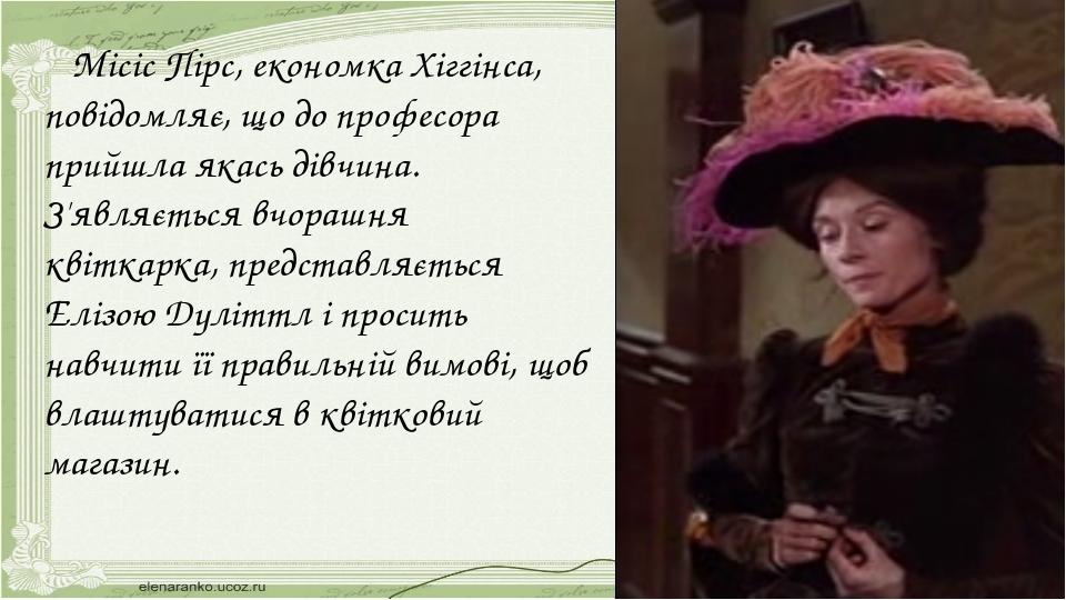 Місіс Пірс, економка Хіггінса, повідомляє, що до професора прийшла якась дів...