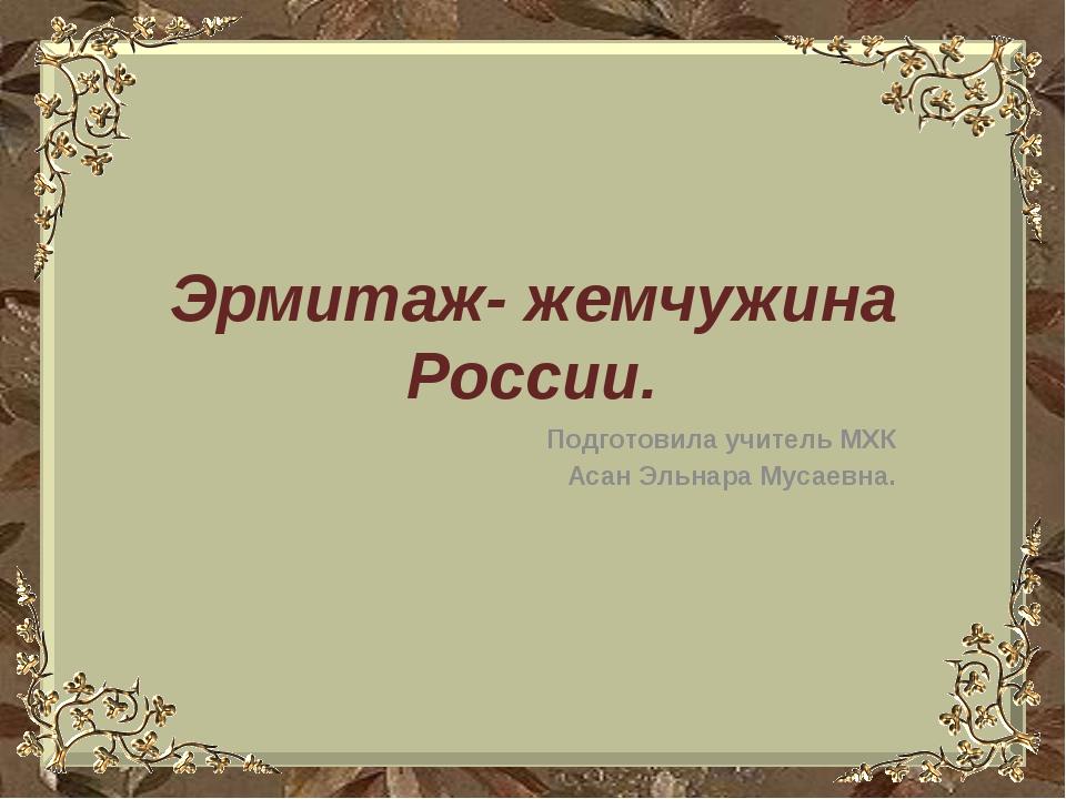 Эрмитаж- жемчужина России. Подготовила учитель МХК Асан Эльнара Мусаевна.
