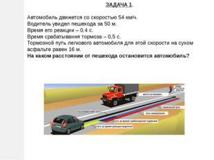 ЗАДАЧА 1. Автомобиль движется со скоростью 54 км/ч. Водитель увидел пешехода