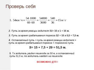 Проверь себя 2. Путь за время реакции водителя S1= 15 х 1 = 15 м. 3. Путь за