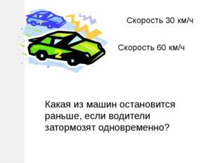 Скорость 30 км/ч Скорость 60 км/ч Какая из машин остановится раньше, если вод