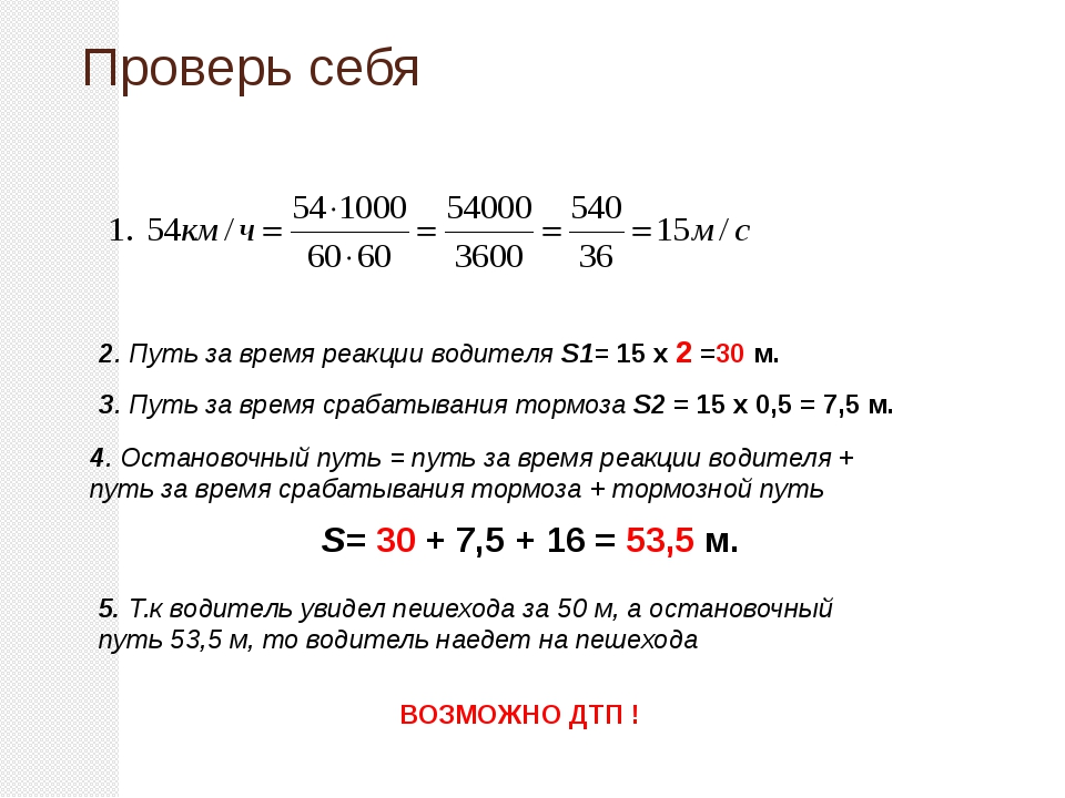Проверь себя 2. Путь за время реакции водителя S1= 15 х 2 =30 м. 3. Путь за в...