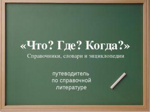 «Что? Где? Когда?» Справочники, словари и энциклопедии путеводитель по справо