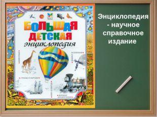 Энциклопедия - научное справочное издание