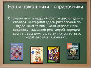 Наши помощники - справочники Справочник – младший брат энциклопедии и словаря