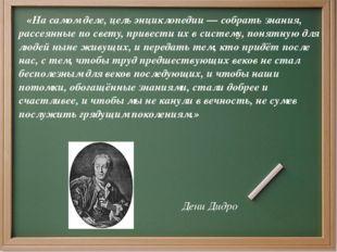 «На самом деле, цель энциклопедии — собрать знания, рассеянные по свету, при