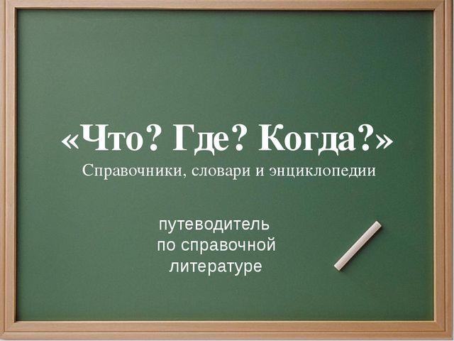 «Что? Где? Когда?» Справочники, словари и энциклопедии путеводитель по справо...
