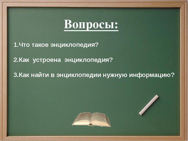 1.Что такое энциклопедия? 2.Как устроена энциклопедия? 3.Как найти в энцикло...