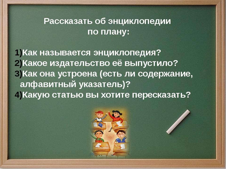 Рассказать об энциклопедии по плану: Как называется энциклопедия? Какое издат...