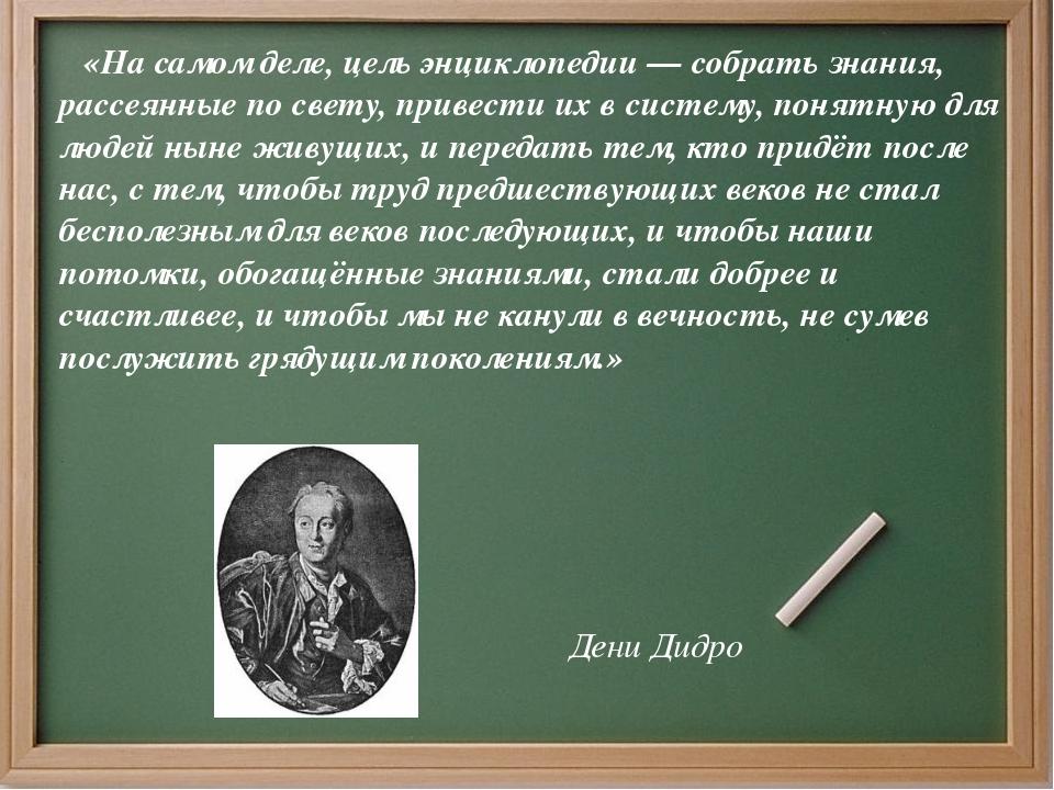 «На самом деле, цель энциклопедии — собрать знания, рассеянные по свету, при...