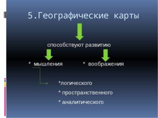 5.Географические карты способствуют развитию * мышления * воображения *логич