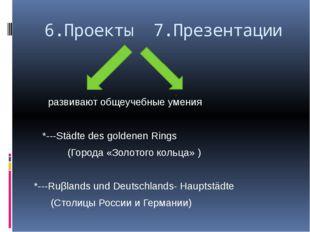 6.Проекты 7.Презентации развивают общеучебные умения *---Städte des goldenen