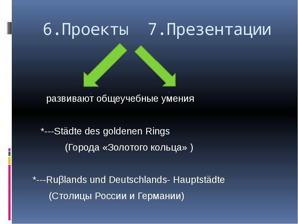 6.Проекты 7.Презентации развивают общеучебные умения *---Städte des goldenen...