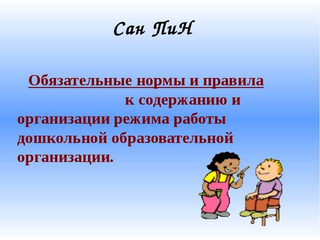 Сан ПиН Обязательные нормы и правила к содержанию и организации режима работы...