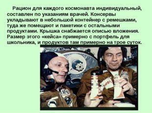 Рацион для каждого космонавта индивидуальный, составлен по указаниям врачей.