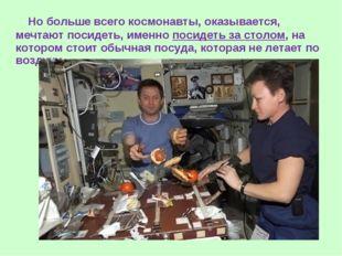 Но больше всего космонавты, оказывается, мечтают посидеть, именно посидеть з