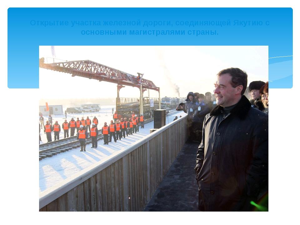 Открытие участка железной дороги, соединяющей Якутию с основными магистралям...