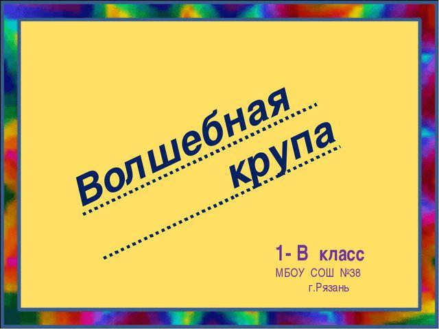 Волшебная крупа 1- В класс МБОУ СОШ №38 г.Рязань