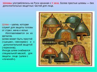Шлемы употреблялись на Руси начиная с X века. Более простые шлемы — без допол