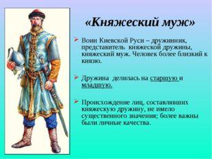 «Княжеский муж» Воин Киевской Руси – дружинник, представитель княжеской дружи