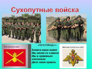 «ПЕХОТИНЦЫ:» Боевое наше знамя Мы несем со славою. Мы в сраженьях отстояли Де