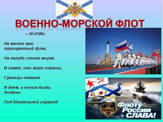 « МОРЯК» На мачте наш трехцветный флаг, На палубе стоит моряк. И знает, что...