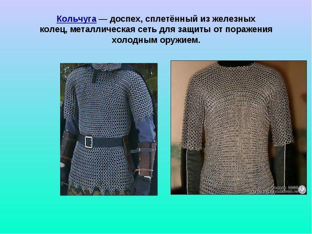 Кольчуга — доспех, сплетённый из железных колец,металлическая сеть для защит...