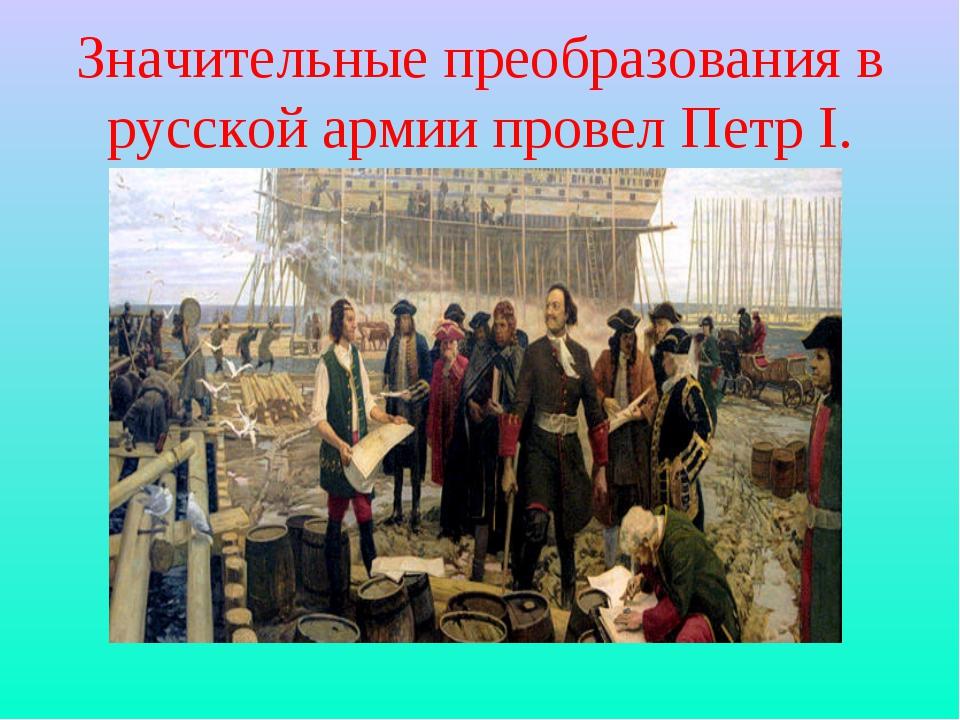Значительные преобразования в русской армии провел Петр I.