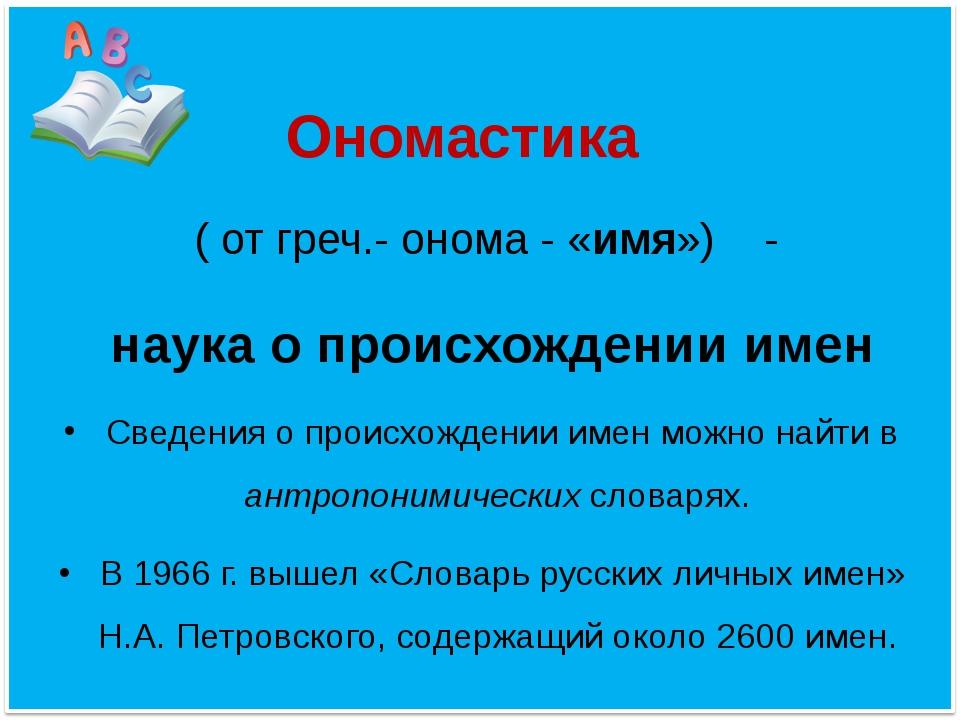 Ономастика ( от греч.- онома - «имя») - наука о происхождении имен Сведения...
