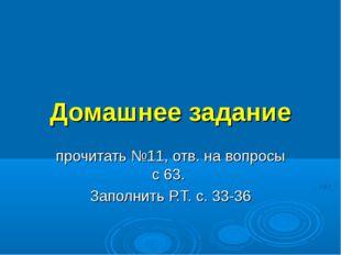 Домашнее задание прочитать №11, отв. на вопросы с 63. Заполнить Р.Т. с. 33-36
