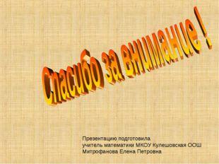 Презентацию подготовила учитель математики МКОУ Кулешовская ООШ Митрофанова Е