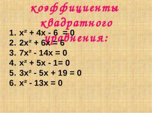 Найдите коэффициенты квадратного уравнения: x² + 4x - 6 = 0 2x² + 6x = 6 7x²