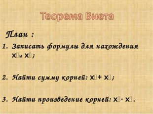 План : Записать формулы для нахождения x₁и x₂; Найти сумму корней: x₁+ x₂; Н
