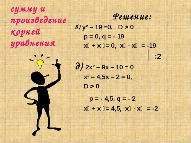 Найдем сумму и произведение корней уравнения Решение: б) y² – 19 =0, D > 0 p...