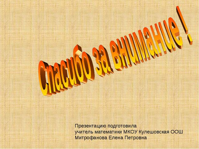 Презентацию подготовила учитель математики МКОУ Кулешовская ООШ Митрофанова Е...