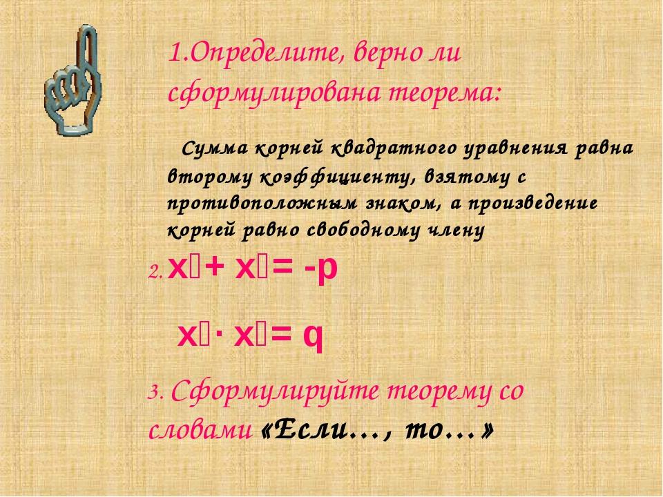1.Определите, верно ли сформулирована теорема: Сумма корней квадратного уравн...