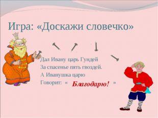 Дал Ивану царь Гундей За спасенье пять гвоздей. А Иванушка царю Говорит: « »