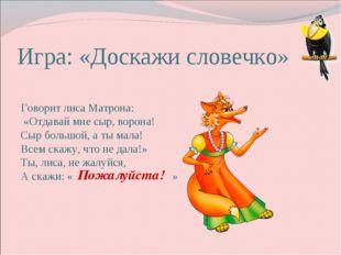 Игра: «Доскажи словечко» Говорит лиса Матрона: «Отдавай мне сыр, ворона! Сыр