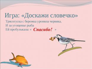 Игра: «Доскажи словечко» Трясогуска с бережка уронила червяка, И за угощенье