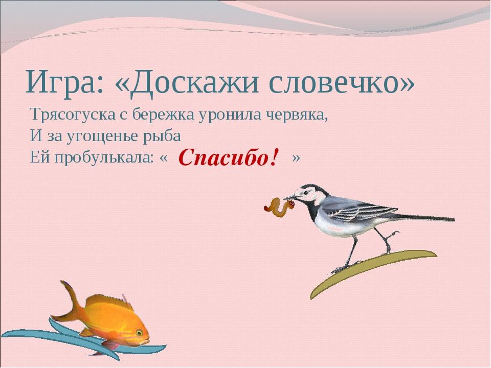 Игра: «Доскажи словечко» Трясогуска с бережка уронила червяка, И за угощенье...