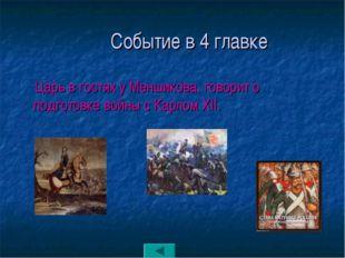 Событие в 4 главке Царь в гостях у Меншикова, говорит о подготовке войны с К