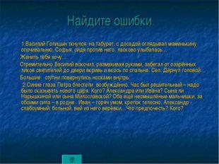 Найдите ошибки 1.Василий Голицын ткнулся на табурет, с досадой оглядывал маме