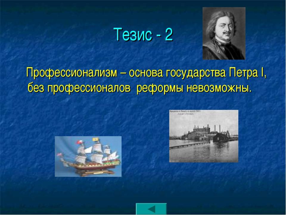 Тезис - 2 Профессионализм – основа государства Петра I, без профессионалов ре...