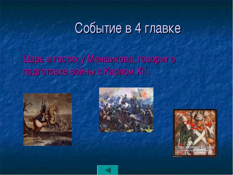 Событие в 4 главке Царь в гостях у Меншикова, говорит о подготовке войны с К...