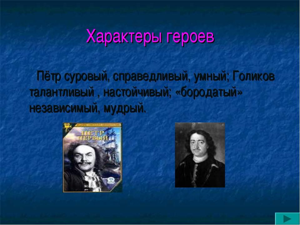 Характеры героев Пётр суровый, справедливый, умный; Голиков талантливый , нас...