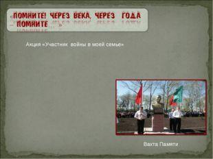 Акция «Участник войны в моей семье» Вахта Памяти
